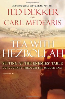 Tea with Hezbollah: Sitting at the Enemies Table Our Journey Through the Middle East - Ted Dekker, Carl Medearis