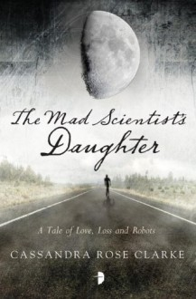 The Mad Scientist's Daughter - Cassandra Rose Clarke