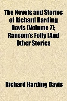 The Novels and Stories of Richard Harding Davis (Volume 7); Ransom's Folly and Other Stories - Richard Harding Davis