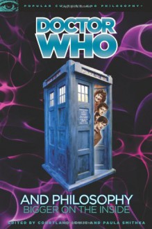 Doctor Who and Philosophy: Bigger on the Inside - Courtland Lewis,Paula Smithka,Mark Wardecker