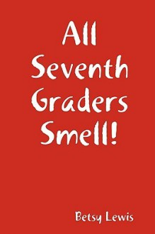 All Seventh Graders Smell! - Betsy Lewis