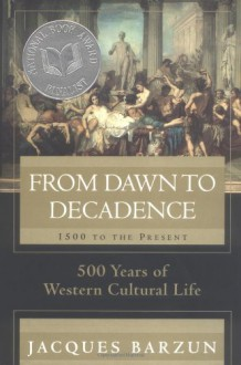 From Dawn to Decadence: 500 Years of Western Cultural Life 1500 to the Present - Jacques Barzun