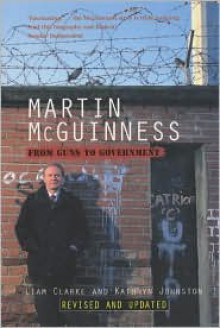 Martin McGuinness: From Guns to Government - Liam Clarke, Kathryn Johnston