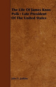 The Life of James Knox Polk: Late President of the United States - John S. Jenkins