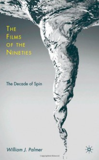 Films of the Nineties, The: The Decade of Spin - William J. Palmer