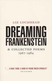 Dreaming Frankenstein: and Collected Poems 1967 - 1984 - Liz Lochhead