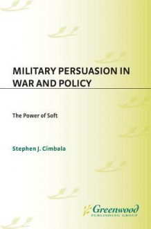 Military Persuasion in War and Policy: The Power of Soft - Stephen J. Cimbala