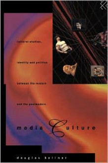Media Culture: Cultural Studies, Identity and Politics between the Modern and the Post-modern - Douglas M. Kellner