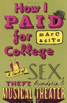 How I Paid for College: A Novel of Sex, Theft, Friendship & Musical Theater (Teen's Top 10 (Awards)) - Marc Acito