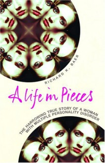 A Life in Pieces: A Harrowing True Story of a Woman with Multiple Personality Disorder - Richard Baer