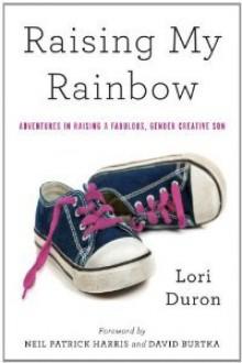 Raising My Rainbow: Adventures in Raising a Fabulous, Gender Creative Son - Lori Duron, Neil Patrick Harris, David Burtka