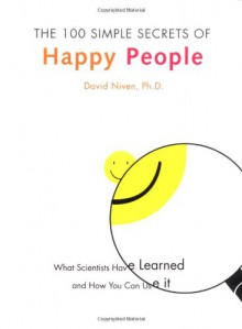 The 100 Simple Secrets of Happy People: What Scientists Have Learned and How You Can Use It - David Niven