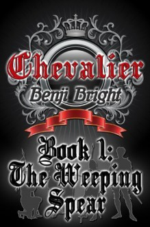 Chevalier Book 1: The Weeping Spear - Benji Bright