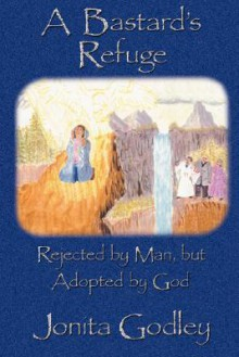 A Bastard's Refuge: Rejected by Man But Adopted by God - Jonita Godley