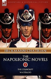 The Napoleonic Novels: Volume 1-The Conscript & Waterloo - Erckmann-Chatrian, Alexandre Chatrian, Émile Erckmann