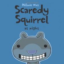 Scaredy Squirrel at Night - Mélanie Watt