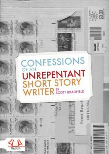 Confessions of an Unrepentant Short Story Writer - Scott Bradfield