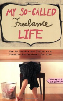 My So-Called Freelance Life: How to Survive and Thrive as a Creative Professional for Hire - Michelle Goodman