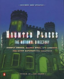 Haunted Places: The National Directory: Ghostly Abodes, Sacred Sites, UFO Landings, and Other Supernatural Locations - Dennis William Hauck