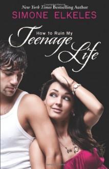 How to Ruin My Teenage Life - Simone Elkeles
