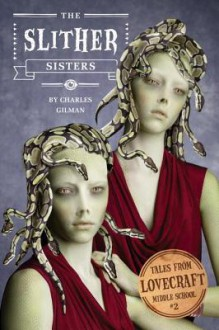 The Slither Sisters (Tales from Lovecraft Middle School #2) - Charles Gilman