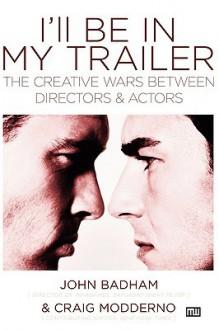 I'll Be in My Trailer: The Creative Wars Between Directors and Actors - John Badham, John Badham
