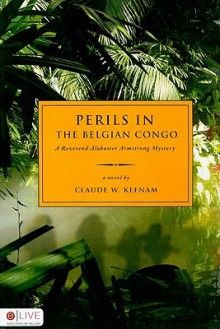 Perils in the Belgian Congo: A Reverend Alabaster Armstrong Mystery - Claude W. Keenam
