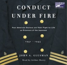 Conduct Under Fire (Part B): Four American Doctors and Their Fight for Life as Prisoners of the Japanese - John Glusman, Arthur Morey