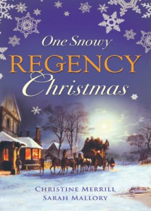 One Snowy Regency Christmas: A Regency Christmas Carol / Snowbound With the Notorious Rake - Christine Merrill, Sarah Mallory
