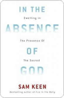 In the Absence of God: Dwelling in the Presence of the Sacred - Sam Keen