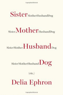 Sister Mother Husband Dog: Etc. - Delia Ephron