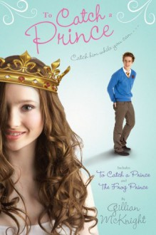 To Catch a Prince: To Catch a Prince & The Frog Prince - Gillian McKnight