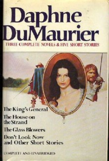 Daphne Du Maurier: Three Complete Novels & Five Short Stories (The King's General, The House on the Strand, The Glass Blowers, Don't Look Now and other Short Stories) - Daphne du Maurier