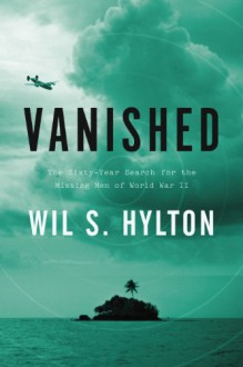 Vanished: The Sixty-Year Search for the Missing Men of World War II - Wil S. Hylton