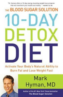 The Blood Sugar Solution 10-Day Detox Diet: Activate Your Body's Natural Ability to Burn Fat and Lose Weight Fast - Mark Hyman
