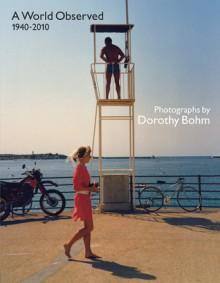 A World Observed 1940-2010: Photographs by Dorothy Bohm - Colin Ford, Ian Jeffrey, Monica Bohm-Duchen