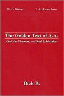 The Golden Text of A.A.: God, the Pioneers, and Real Spirituality (Why It Worked-- A.A. History Series) - Dick B.