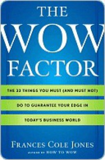 The Wow Factor: The 33 Things You Must (and Must Not) Do to Guarantee Your Edge in Today's Business World - Frances Jones