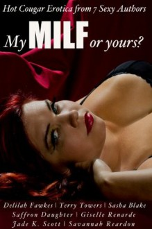 My MILF or Yours? Hot Cougar Erotica from 7 Sexy Authors (Certified SMUT) - Giselle Renarde, Delilah Fawkes, Terry Towers, Sasha Blake, Jade K. Scott, Savannah Reardon, Saffron Daughter