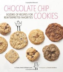 Chocolate Chip Cookies: Dozens of Recipes for Reinterpreted Favorites - Carey Jones, Robyn Lenzi, Antonis Achilleos