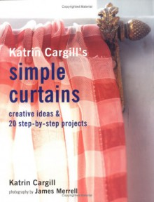 Katrin Cargill's Simple Curtains: Creative Ideas & 20 Step-By-Step Projects - Katrin Cargill