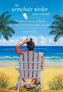 The Armchair Birder Goes Coastal: The Secret Lives of Birds of the Southeastern Shore - John Yow