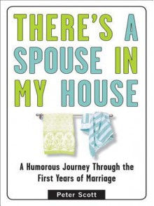 There's a Spouse in My House: A Humorous Journey Through the First Years of Marriage - Peter Scott