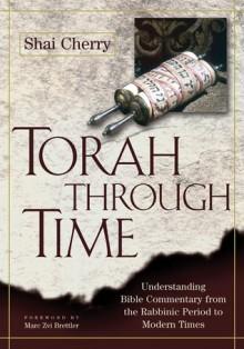 Torah Through Time: Understanding Bible Commentary from the Rabbinic Period to Modern Times - Shai Cherry, Marc Zvi Brettler