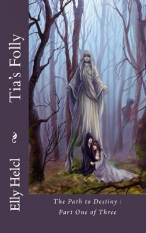 Tia's Folly : The Path to Destiny #1 (The Path to Destiny: Tia's Folly) - Elly Helcl