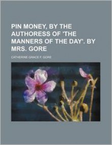 Pin Money, by the Authoress of 'The Manners of the Day'. by Mrs. Gore - Catherine Grace Frances Gore