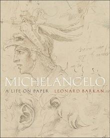 Michelangelo: A Life on Paper - Leonard Barkan