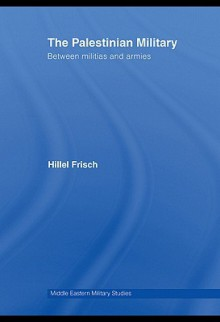 The Palestinian Military: Between Militias and Armies - Hillel Frisch