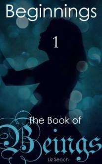 The Book of Beings: Beginnings (Episode One) - Liz Seach
