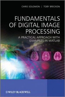 Fundamentals of Digital Image Processing: A Practical Approach with Examples in MATLAB - Chris Solomon, Toby Breckon